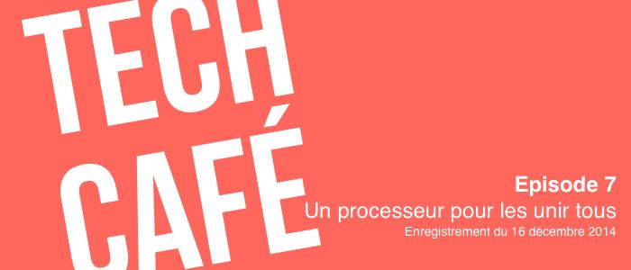 Tech Café - Episode 7 - Un processeur pour les unir tous - Enregistrement du 16/12/2014