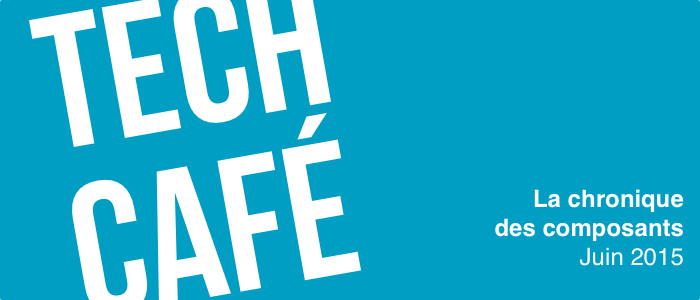 Tech Café - Chronique des composants (Juin 2015)